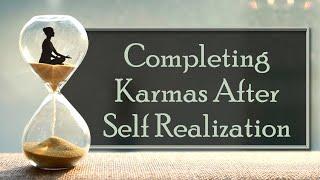 Completing Karmas After Self Realization