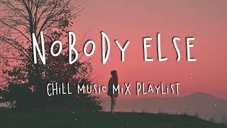 Nobody Else 🍇 Chill Music Mix Playlist - Good Vibes Playlist