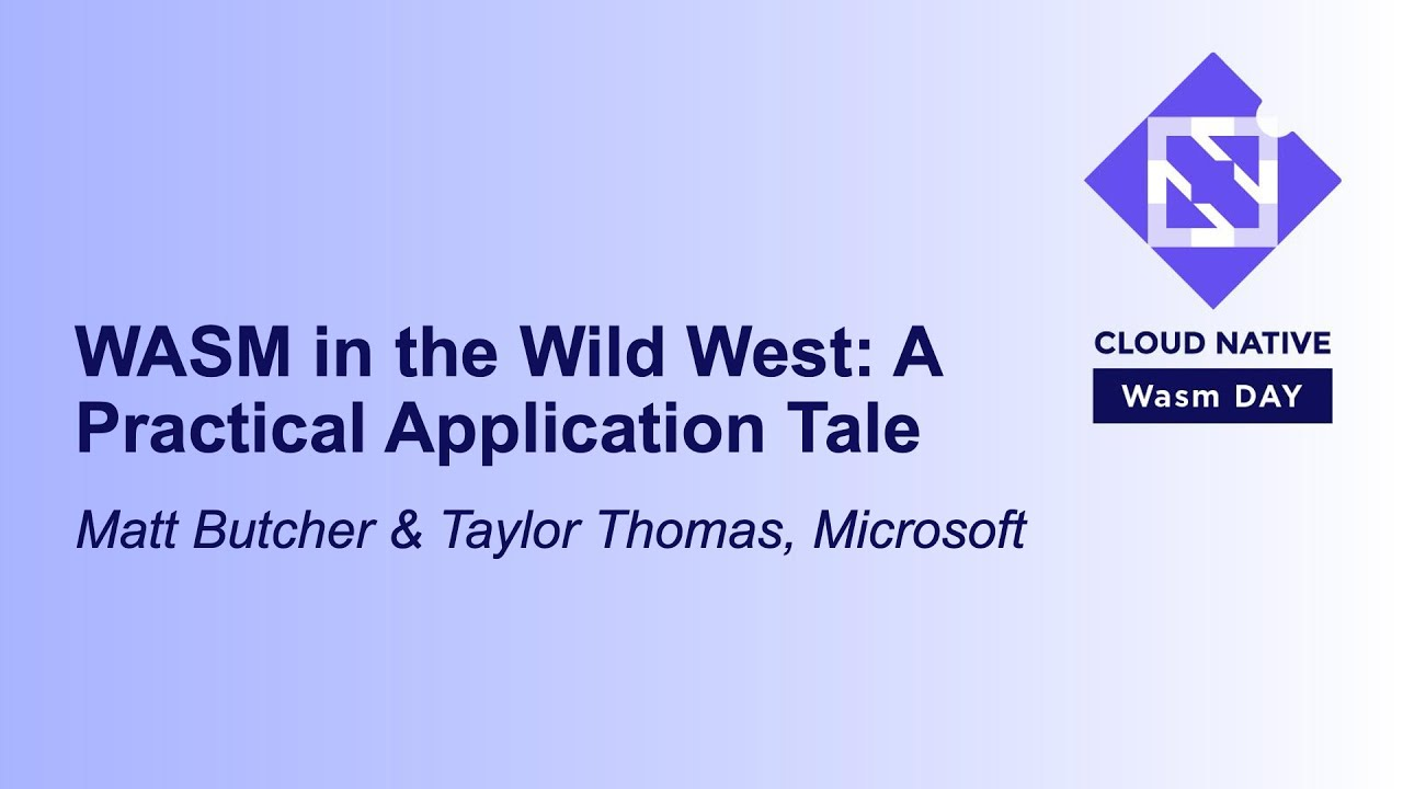 WASM in the Wild West: A Practical Application Tale - Matt Butche & Taylor Thomas, Microsoft