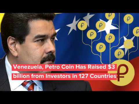 Venezuela, Petro Coin Has Raised $3 billion from Investors in 127 Countries