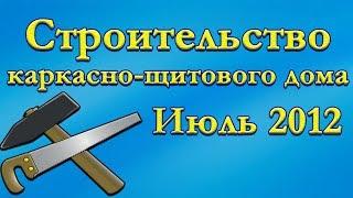 Строительство каркасно-щитового дома. Июль 2012г.(, 2012-08-02T19:15:17.000Z)