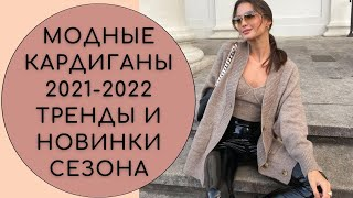 МОДНЫЕ КАРДИГАНЫ 2021 2022 ТРЕНДЫ И НОВИНКИ СЕЗОНА