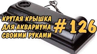 #126 КРУТАЯ КРЫШКА ДЛЯ АКВАРИУМА СВОИМИ РУКАМИ ФОРМОВКОЙ. COVER AQUA DIY