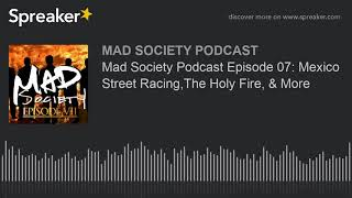Mad Society Podcast Episode 07: Mexico Street Racing, The Holy Fire, & More