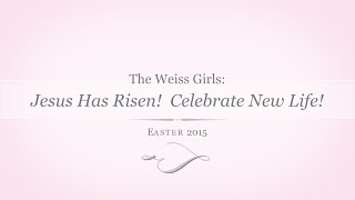 The Weiss Girls: Christ Has Risen!  Celebrate New Life!