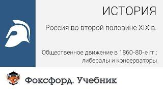 Россия во второй половине XIX в..Либералы и консерваторы. Центр онлайн-обучения «Фоксфорд»