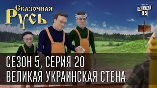 Сказочная Русь 5 (новый сезон). Серия 20 - Великая Украинская Стена.