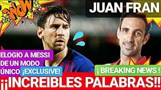 ¡¡IMPRESIONANTES PALABRAS A MESSI DE JUANFRAN!! FC BARCELONA NOTICIAS