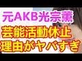 【闇深】元AKB・光宗薫が芸能活動休止・・・その理由がヤバすぎる・・・