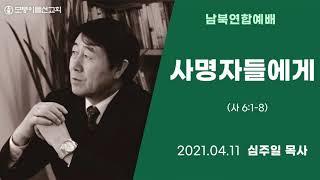 [2021.4.11 모퉁이돌선교회 남북연합예배] '사명자들에게'_ 사 6:1-8_ 심주일 목사