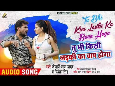 #Khesari Lal Yadav, #Priyanka Singh का New Song - तू भी किसी लड़की का बाप होगा - Bhojpuri Songs