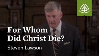 Steven Lawson: For Whom Did Christ Die?