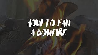 HOW TO FAN A BONFIRE 🔥