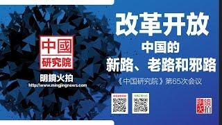 中国研究院   阮铭 程晓农 徐友渔 罗小朋 高伐林:改革开放 - 中国的新路、老路和邪路(20181019 第65期)