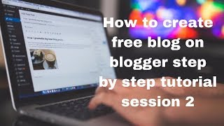 How to create free blog on blogger step by step tutorial sessi…