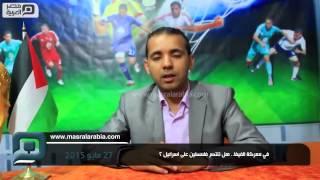 مصر العربية | في معركة الفيفا.. هل تنتصر فلسطين على اسرائيل ؟