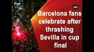 Barcelona fans celebrate after thrashing Sevilla in cup final - Sports News