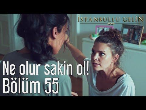İstanbullu Gelin 55. Bölüm - Ne Olur Sakin Ol!