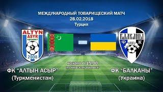 ФК «Алтын Асыр» (Туркменистан) - ФК «Балканы» (Украина) 0:0 (28.02.2018)