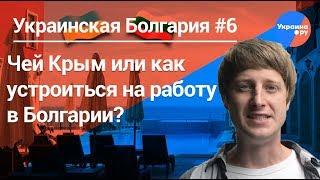 Украинская Болгария #6: Чей Крым или как устроиться на работу в Болгарии?