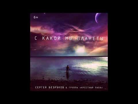 Сергей Безруков & группа Крестный папа - С какой мы планеты (премьера 2018)