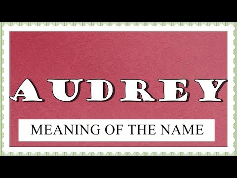 MEANING OF THE NAME AUDREY AND FUN FACTS ABOUT THIS NAME