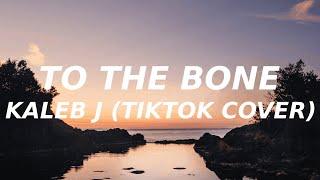 Kaleb J - To the bone (Lyrics) (TikTok cover) i want you to take me home