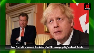 Lord Frost told to suspend Brexit deal after EU's 'revenge policy' on Brexit Britain