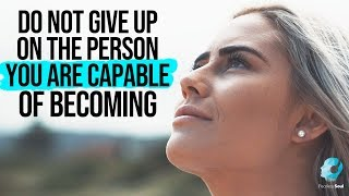 Do Not Give Up On The Person You Are Capable Of Becoming (Inspirational Video)