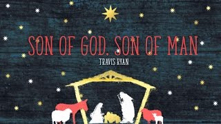 Son of God, Son of Man - Travis Ryan (from Majesty In A Manger)