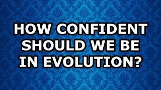 How Confident Should We Be in Evolution?: AronRa v Ahamad part 2