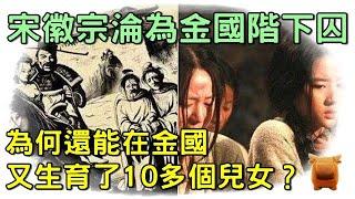 宋徽宗淪為金國的階下囚,為什麼還能在金國又生育了10多個兒女?