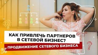 Как привлечь партнеров в сетевой бизнес? Продвижение сетевого бизнеса