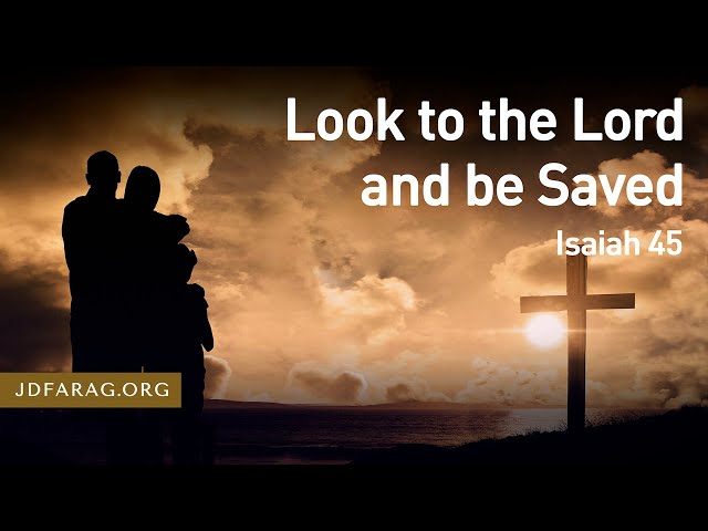 Look to the Lord and be Saved, Isaiah 45 – October 7th, 2021