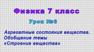 Физика 7 класс (Урок№6 - Агрегатные состояния вещества. Обобщение темы «Строение вещества»)