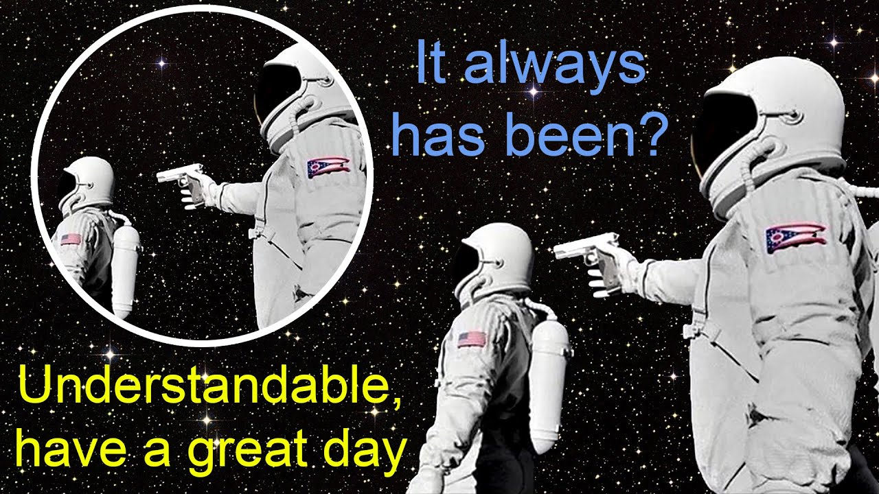 Always has been? Understandable, have a great day meme ...