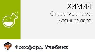 Химия. Строение атома: Атомное ядро. Центр онлайн-обучения «Фоксфорд»