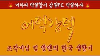 강원FC '어덕강덕' – 조각미남 킴 발렌의 한국 생활기