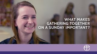 What makes gathering together on a Sunday important? - Our faith