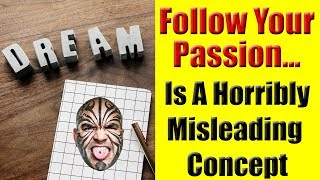Why Follow Your Passion Is A Horribly Misleading Concept