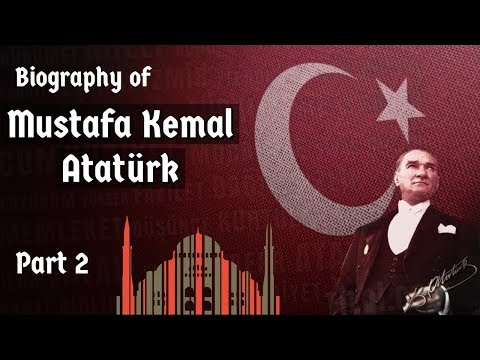 Biography of Mustafa Kemal Ataturk Part-2 - Nationalist leader, founder & first president of Turkey