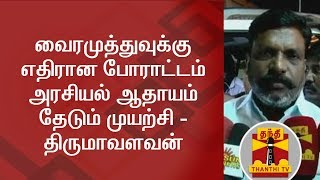 The Protest against Vairamuthu is an act to get Political Benefits - Thirumavalavan