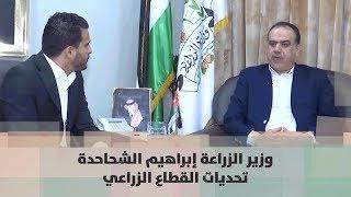 وزير الزراعة إبراهيم الشحاحدة - تحديات القطاع الزراعي