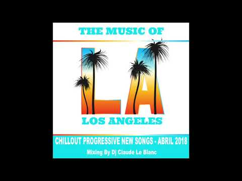 THE MUSIC OF LOS ANGELES - NEW CHILLOUT PROGRESSIVE SONGS - ABRIL 2018 (Mix by Dj Claude Le Blanc)