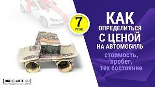 Урок 7 - как определитьсся с ценой на автомобиль, стоимость автомобиля. пробег, тех состояние
