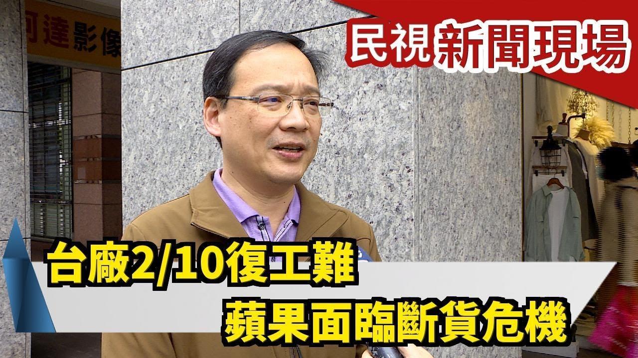 臺廠2/10復工難 蘋果面臨斷貨危機-民視新聞 - YouTube