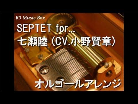 SEPTET for.../七瀬陸 (CV.小野賢章)【オルゴール】 (ゲーム「アイドリッシュセブン」キャラクターソング)