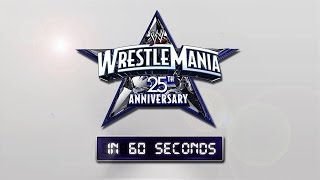 WrestleMania in 60 seconds: The 25th Anniversary of WrestleMania