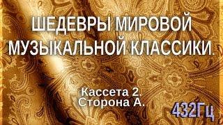 432 Гц. ШЕДЕВРЫ МИРОВОЙ МУЗЫКАЛЬНОЙ КЛАССИКИ. Кассета 2 А.