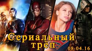 Сериальный Трёп 18 - Флэш и Супергёрл, Легенды Завтрашнего Дня, Стрела (08.04.16)